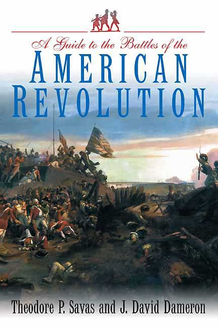 Guide To The Battles Of The American Revolution By: Savas Theodore P