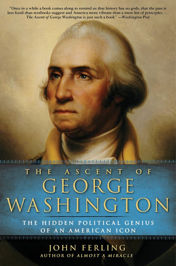 The Ascent of George Washington By: John Ferling