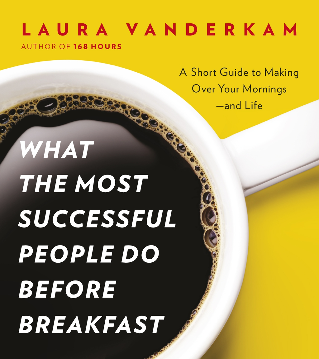 What the Most Successful People Do Before Breakfast A Short Guide to Making Over Your Mornings - and Life