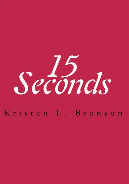 15 Seconds By: Kristen Branson