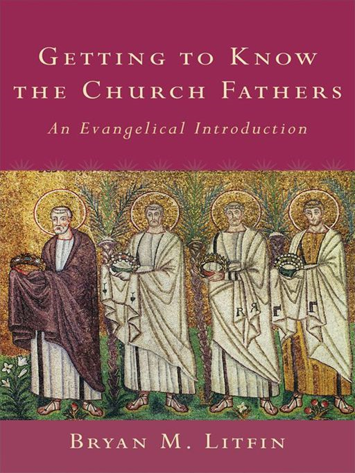 Getting to Know the Church Fathers By: Bryan M. Litfin