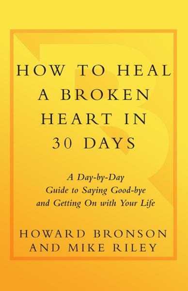 How to Heal a Broken Heart in 30 Days By: Howard Bronson,Mike Riley