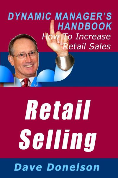 Retail Selling: The Dynamic Manager's Handbook On How To Increase Retail Sales By: Dave Donelson