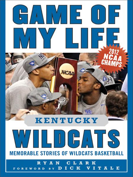 Game of My Life Kentucky Wildcats: Memorable Stories of Wildcats Basketball By: Ryan Clark
