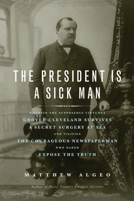The President Is a Sick Man: Wherein the Supposedly Virtuous Grover Cleveland Survives a Secret Surgery at Sea and Vilifies the Courageous Newspaperma By: Algeo, Matthew