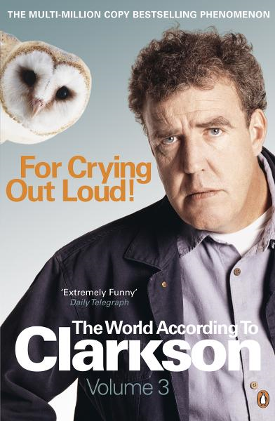 For Crying Out Loud: The World According to Clarkson Volume 3 By: Jeremy Clarkson