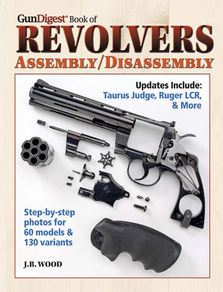 Gun Digest Book of Revolvers- Assembly/DisAssembly By: J.B. Wood