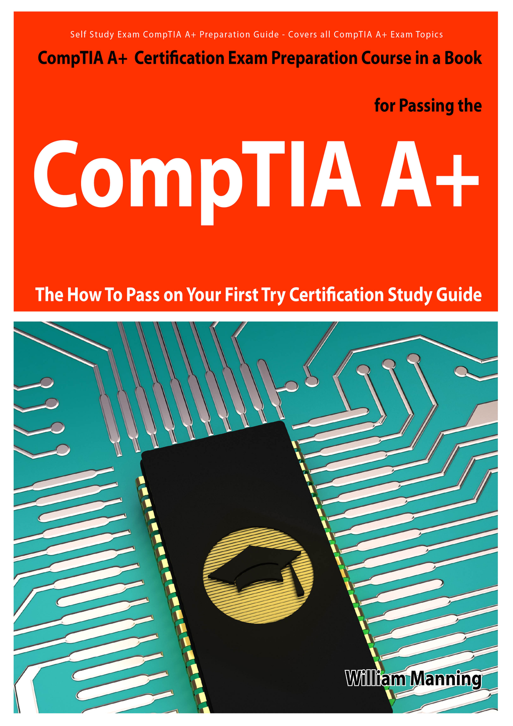 CompTIA A+ Exam Preparation Course in a Book for Passing the CompTIA A+ Certified Exam - The How To Pass on Your First Try Certification Study Guide By: William Manning