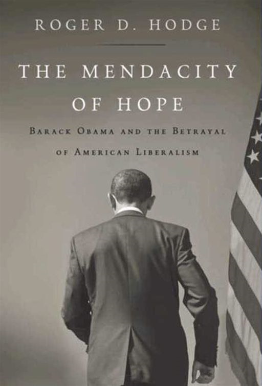 The Mendacity of Hope: Barack Obama and the Betrayal of American Liberalism By: Roger D. Hodge