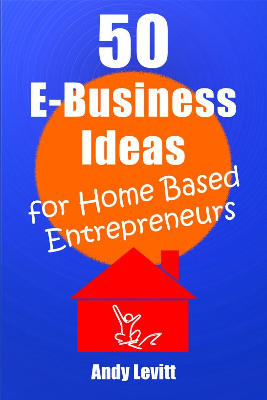 50 E-Business Ideas for Home Based Entrepreneurs By: Andy Levitt
