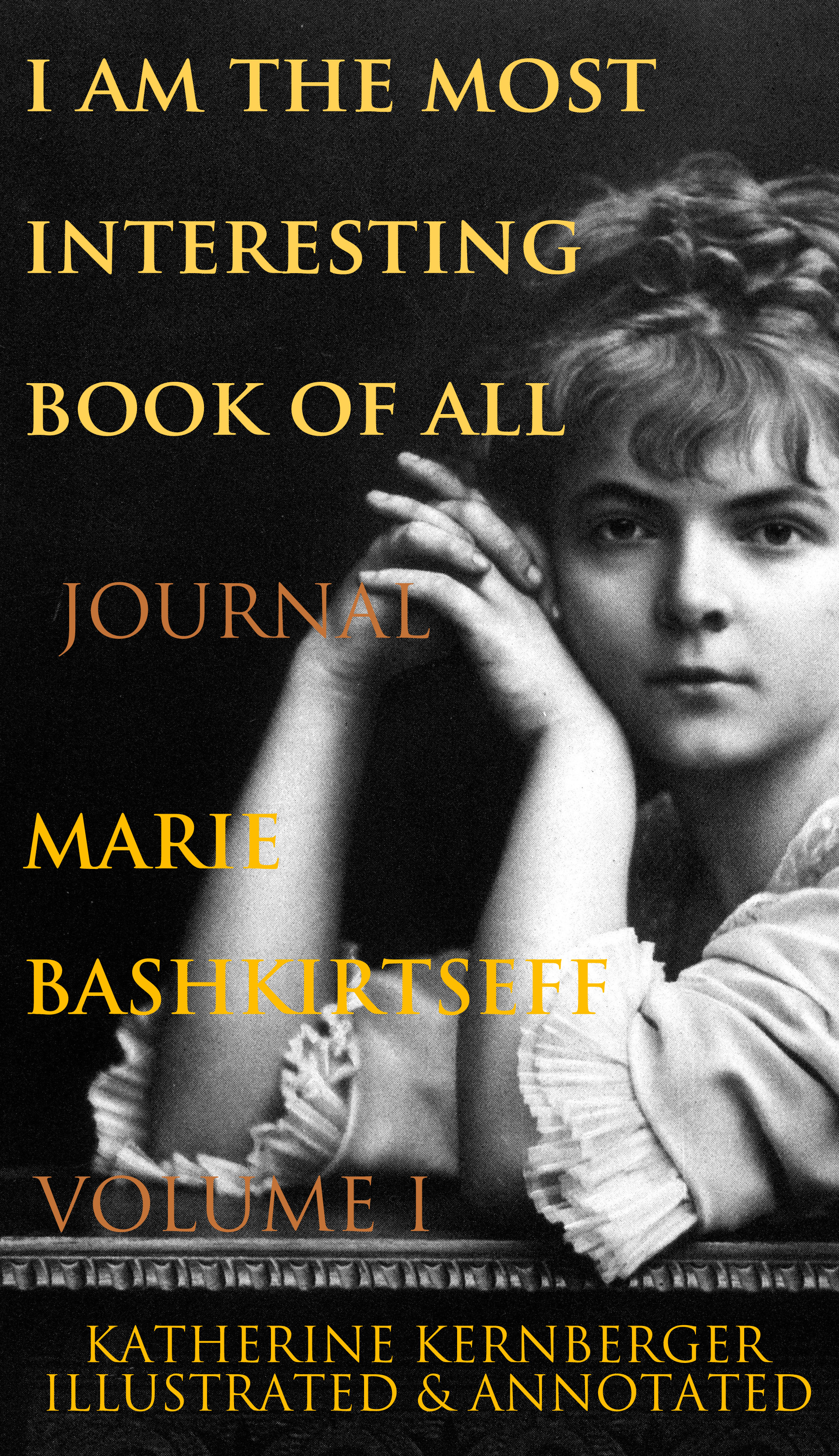 Marie Bashkirtseff, Vincent Nicolosi  Katherine Kernberger - I Am the Most Interesting Book of All, Volume I: The Journal of Marie Bashkirtseff