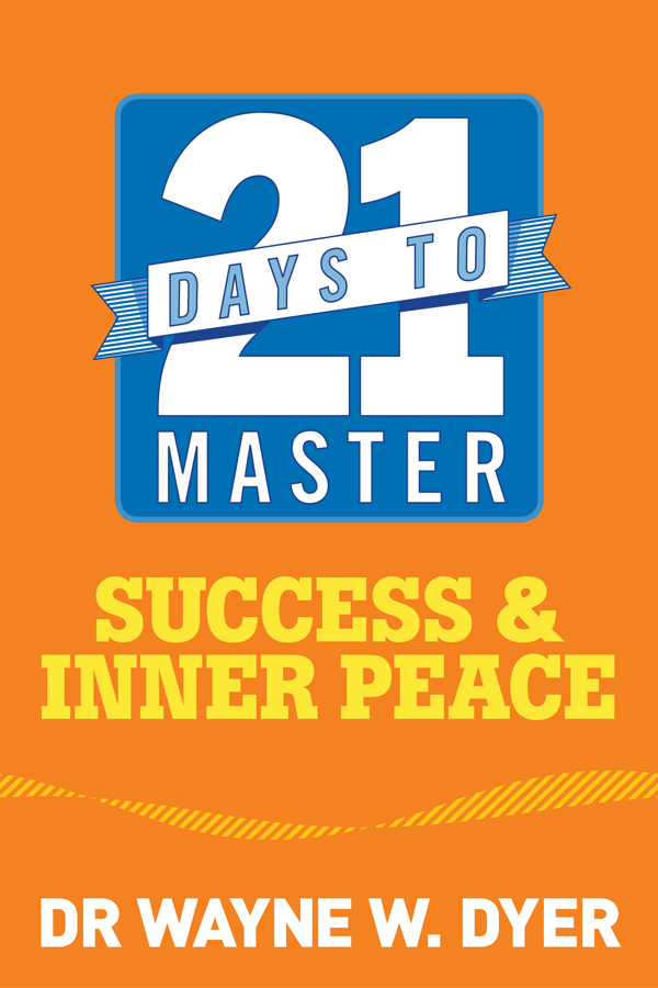 21 Days to Master Success and Inner Peace By: Wayne W. Dyer