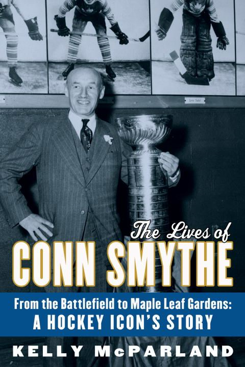 The Lives of Conn Smythe By: Kelly McParland