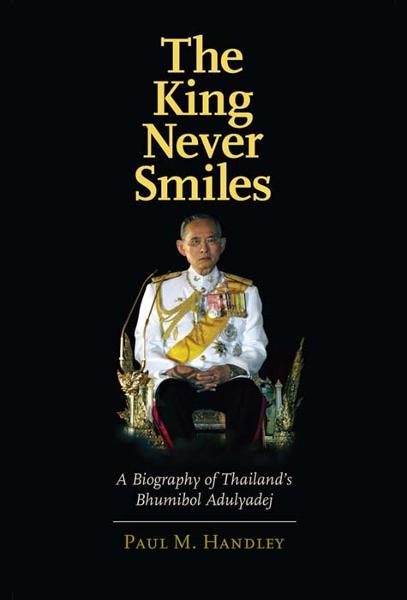 The King Never Smiles: A Biography of Thailand's Bhumibol Adulyadej By: Paul M. Handley