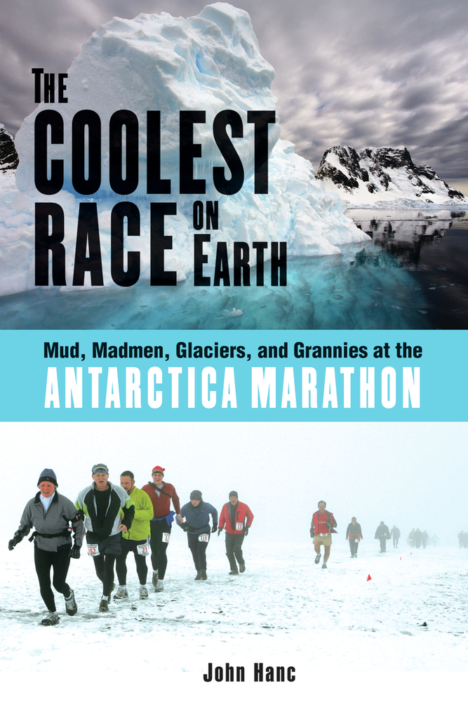 The Coolest Race on Earth: Mud, Madmen, Glaciers, and Grannies at the Antarctica Marathon By: John Hanc