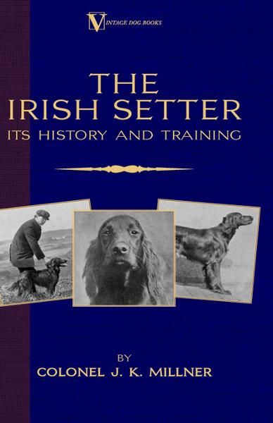 The Irish Setter - Its History & Training (A Vintage Dog Books Breed Classic) By: Colonel J.K. Millner