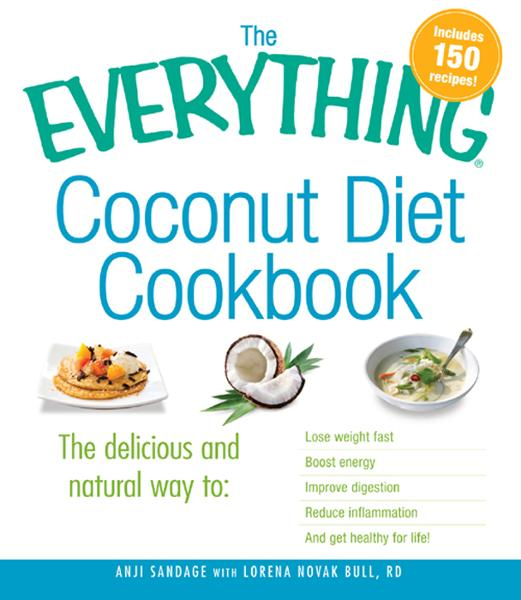 The Everything Coconut Diet Cookbook: The delicious and natural way to, lose weight fast, boost energy, improve digestion, reduce inflammation and get healthy for life By: Anji Sandage,Lorena Novak Bull RD