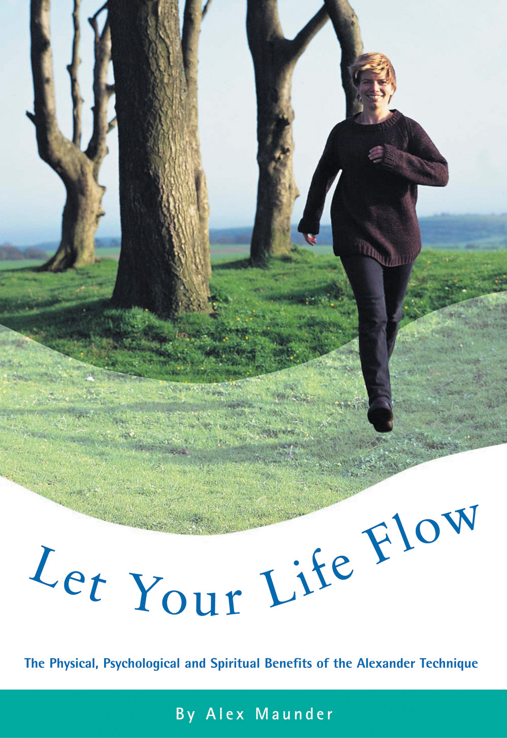 Let Your Life Flow The Physical,  Psychological and Spiritual Benefits of the Alexander Technique