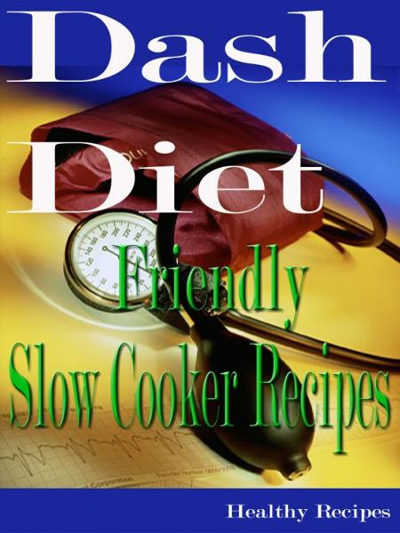 Dash Diet Friendly Slow Cooker Recipes By: Healthy Recipes