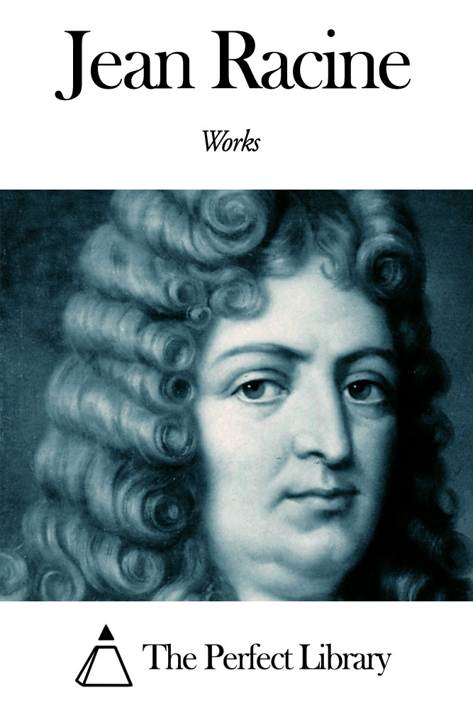 Works of Jean Racine By: Jean Racine