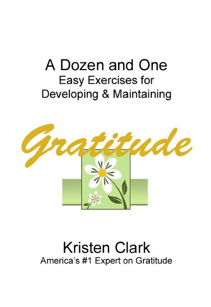 A Dozen and One Easy Exercises for Developing & Maintaining Gratitude By: Kristen Clark
