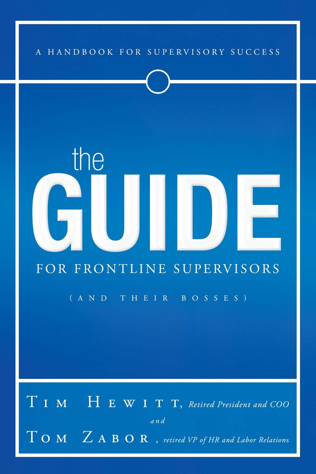 The Guide for Frontline Supervisors (and Their Bosses) By: Tim Hewitt & Tom Zabor
