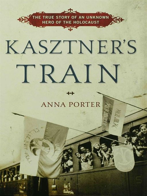 Kasztner's Train: The True Story of an Unknown Hero of the Holocaust By: Anna Porter
