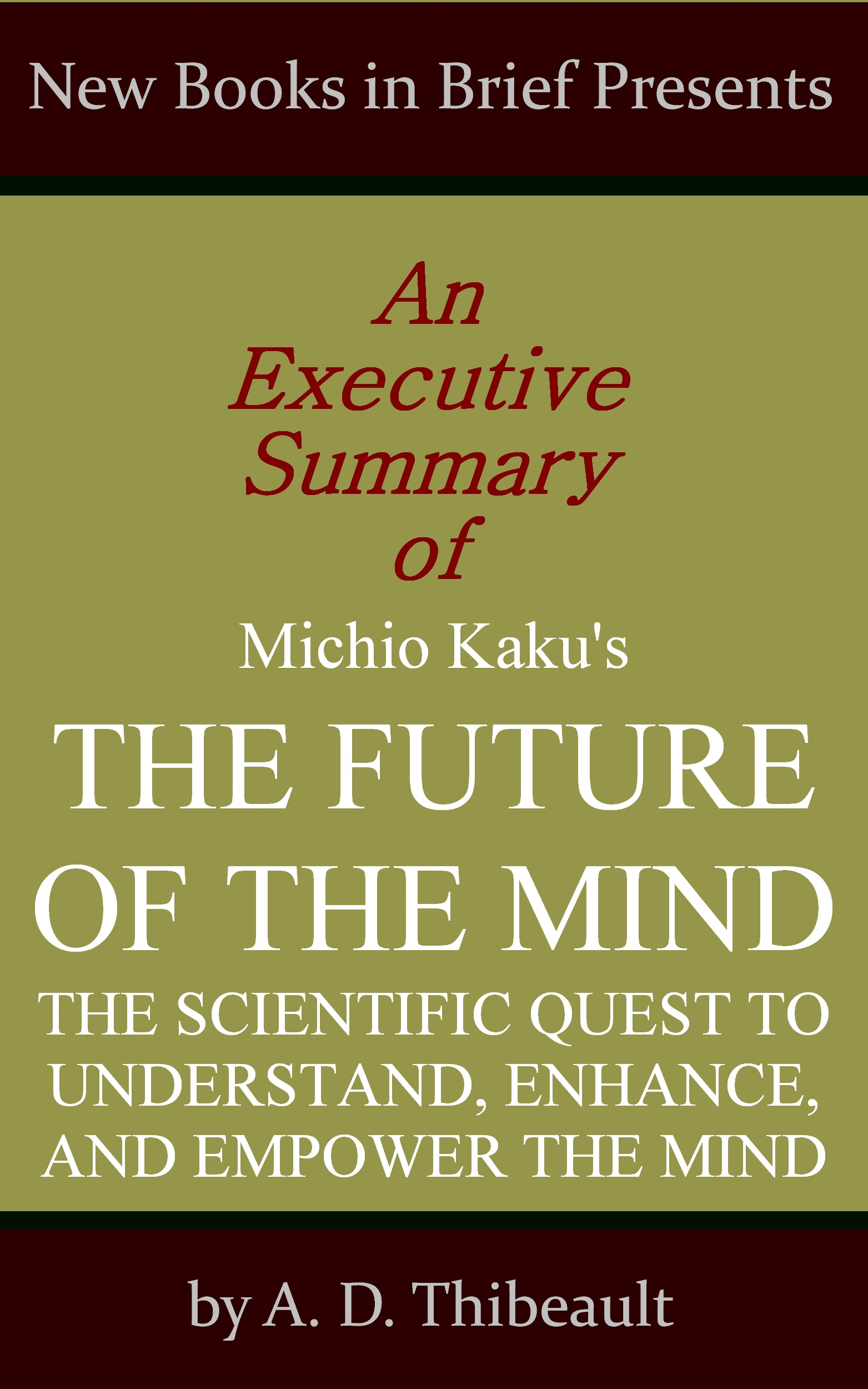 A. D. Thibeault - An Executive Summary of Michio Kaku's 'The Future of the Mind: The Scientific Quest to Understand, Enhance, and Empower the Mind'