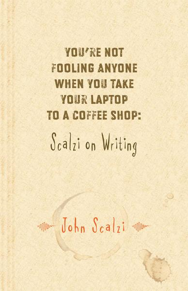 Youre Not Fooling Anyone When You Take Your Laptop to a Coffee Shop: Scalzi on Writing By: John Scalzi
