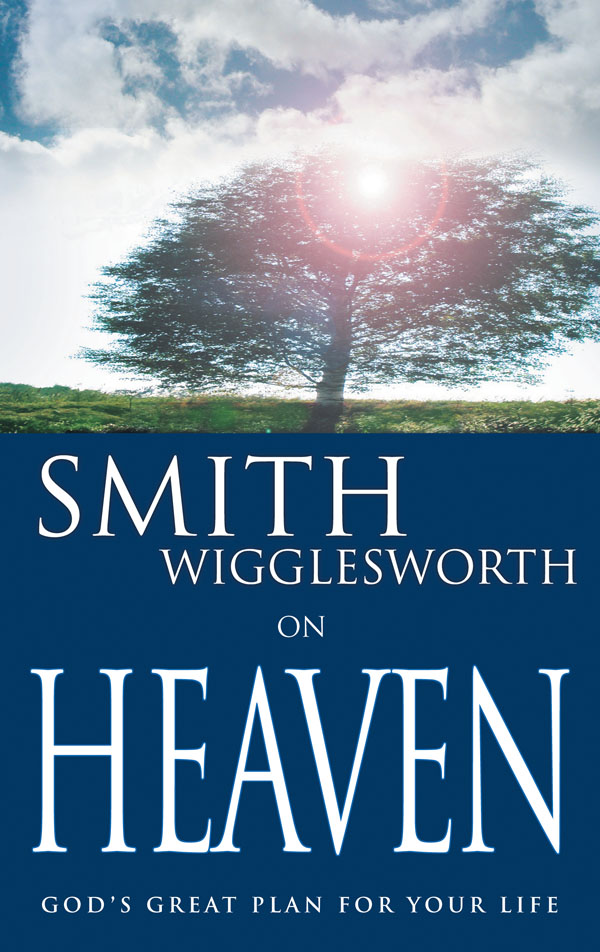 Smith Wigglesworth on Heaven By: Smith Wigglesworth