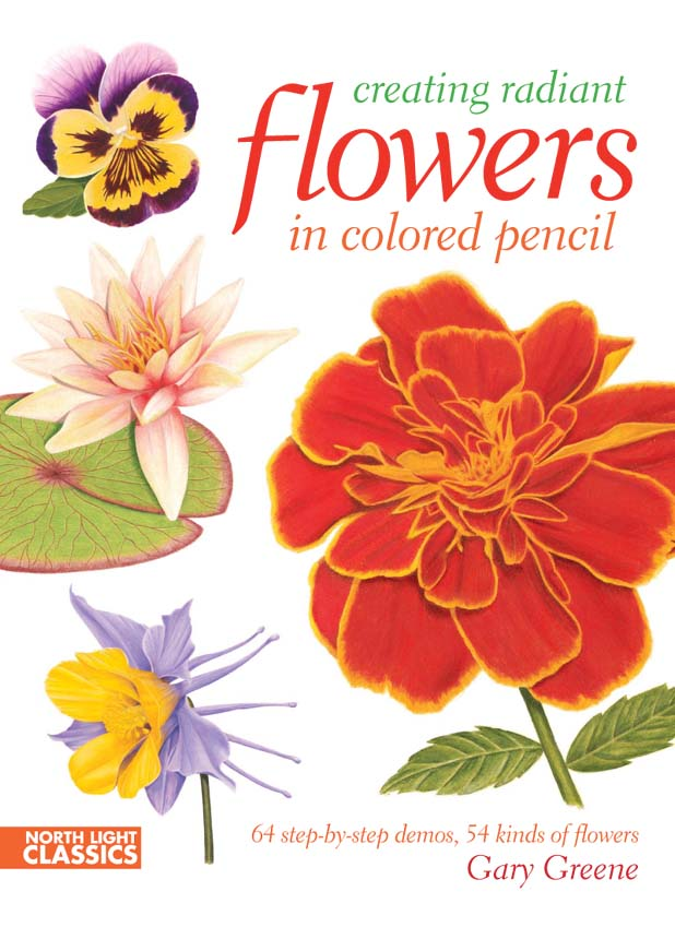 Creating Radiant Flowers in Colored Pencil: 64 step-by-step demos / 54 kinds of flowers By: Gary Greene