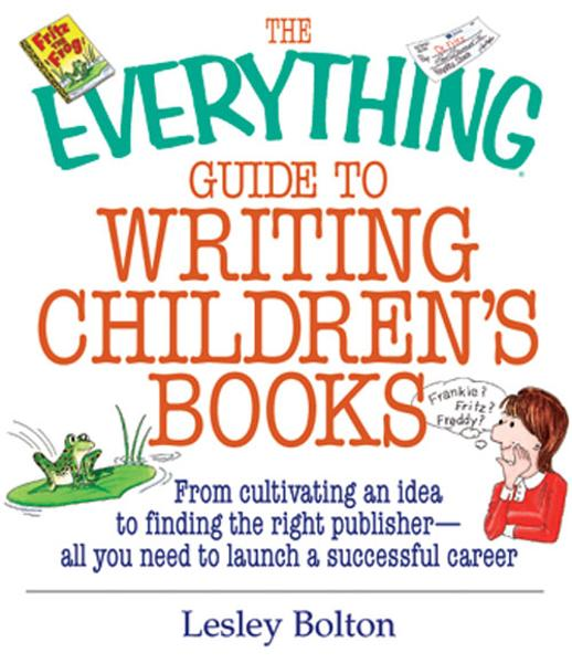 The Everything Guide To Writing Children's Books: From Cultivating an Idea to Finding the Right Publisher All You Need to Launch a Successful Career By: Lesley Bolton