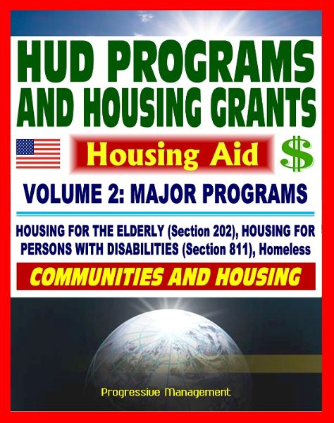 21st Century Essential Guide to HUD Programs and Housing Grants – Volume Two, Major Programs, Housing for the Elderly (Section 202) and Disabled (Section 811), Homeless Assistance, Applications By: Progressive Management