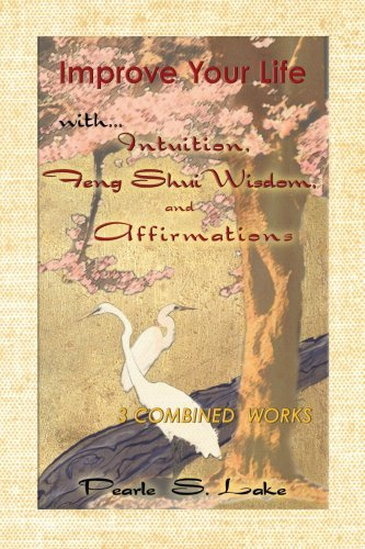 Improve Your Life with Intuition, Feng Shui Wisdom, and Affirmations By: Pearle S. Lake