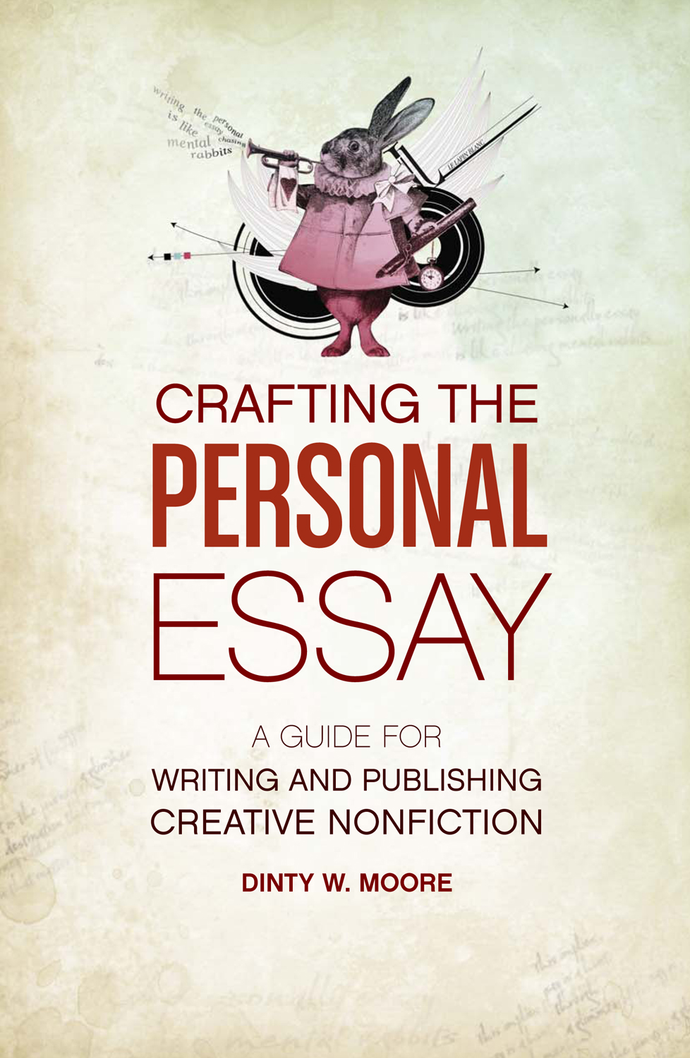 Crafting The Personal Essay: A Guide for Writing and Publishing Creative Non-Fiction By: Dinty W. Moore