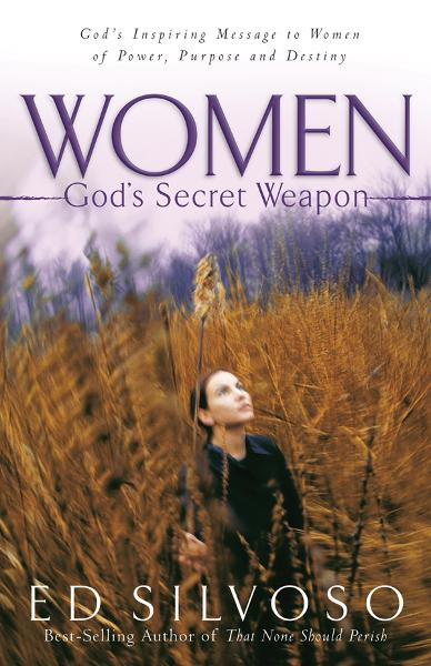 Women: God's Secret Weapon: God's Inspiring Message to Women of Power, Purpose and Destiny By: Ed Silvoso