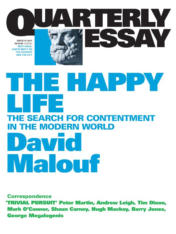 Quarterly Essay 41 The Happy Life: The Search for Contentment in the Modern World By: David Malouf