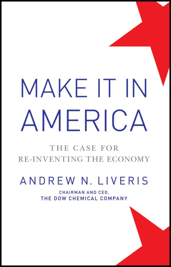 Make It In America: The Case for Re-Inventing the Economy By: Andrew Liveris
