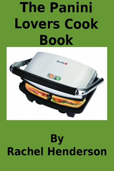 The Panini Lovers Cookbook By: Rachel Henderson