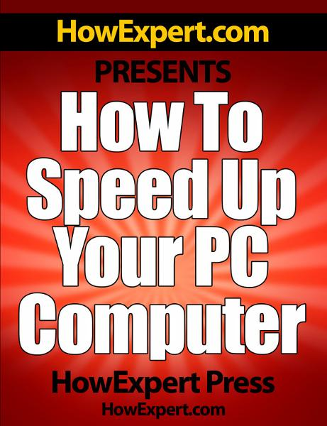 How To Speed Up Your PC Computer: Your Step-By-Step Guide To Making Your PC Computer Faster By: HowExpert Press