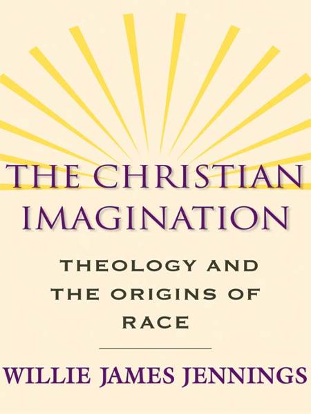The Christian Imagination: Theology and the Origins of Race By: Willie James Jennings