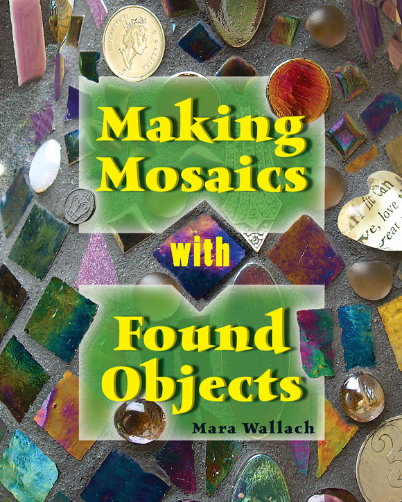 Making Mosaics with Found Objects By: Mara Wallach