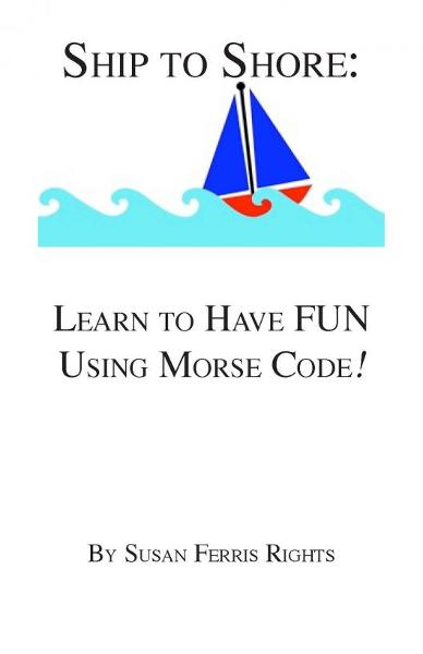 Ship to Shore: Learn to Have FUN Using Morse Code! By: Susan Ferris Rights