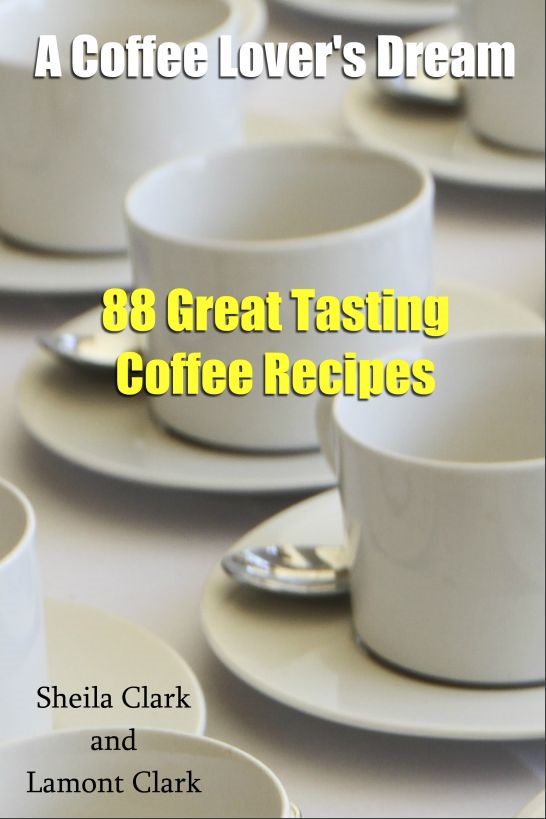 A Coffee Lover's Dream! 88 Great Tasting Coffee Recipes By: Lamont Clark