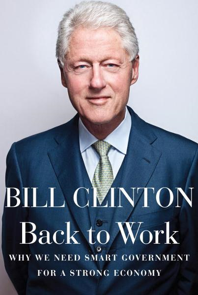 Back to Work: Why We Need Smart Government for a Strong Economy By: Bill Clinton