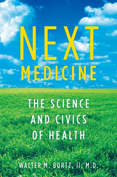 Next Medicine:The Science and Civics of Health  By: Walter Bortz, MD