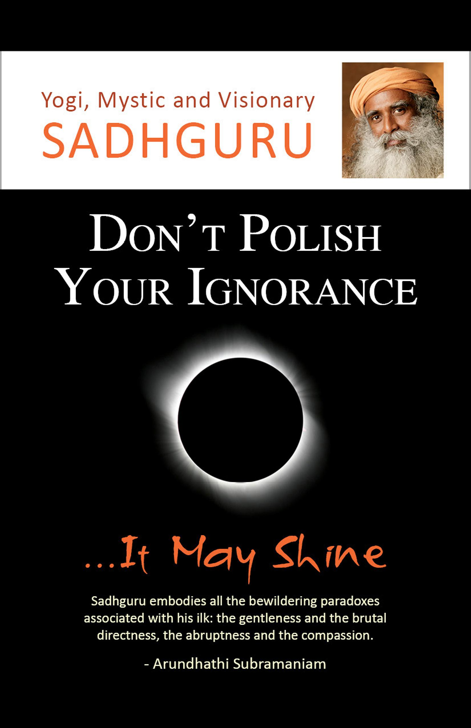 Don't Polish Your Ignorance...It May Shine By: Sadhguru
