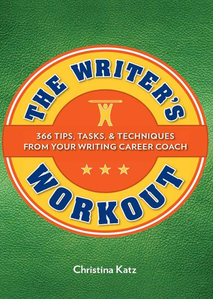 The Writer's Workout: 366 Tips, Tasks, & Techniques From Your Writing Career Coach By: Christina Katz
