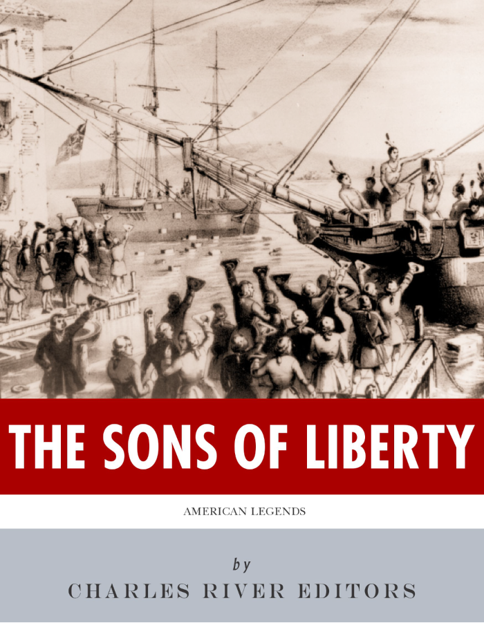 The Sons of Liberty: The Lives and Legacies of John Adams, Samuel Adams, Paul Revere and John Hancock By: Charles River Editors