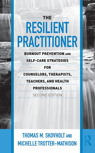 The Resilient Practitioner: Burnout Prevention and Self-Care Strategies for Counselors, Therapists, Teachers, and Health Professionals, Second Edition By: Thomas Skovholt,Michelle J. Trotter-Mathison